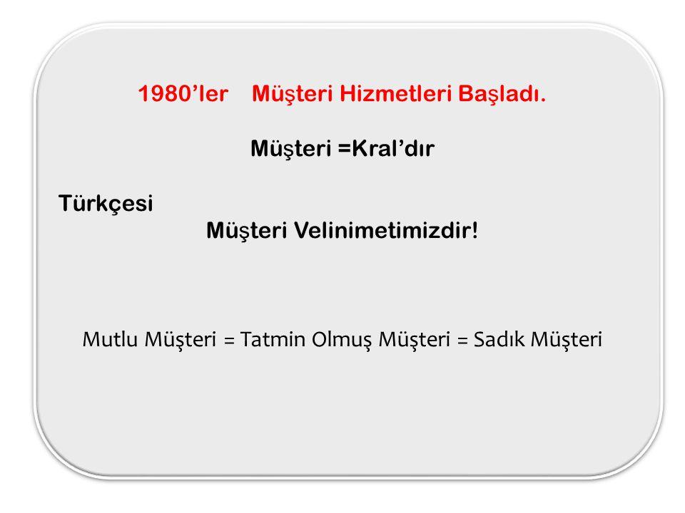 1980'ler Mü ş teri Hizmetleri Ba ş ladı. Mü ş teri =Kral'dır Türkçesi Mü ş teri Velinimetimizdir! Mutlu Müşteri = Tatmin Olmuş Müşteri = Sadık Müşteri