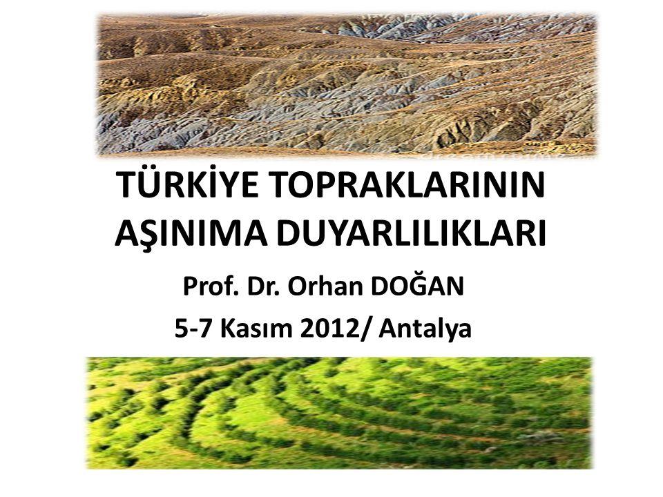 TÜRKİYE TOPRAKLARININ AŞINIMA DUYARLILIKLARI Prof. Dr. Orhan DOĞAN 5-7 Kasım 2012/ Antalya
