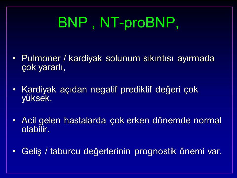 BNP, NT-proBNP, Pulmoner / kardiyak solunum sıkıntısı ayırmada çok yararlı, Kardiyak açıdan negatif prediktif değeri çok yüksek.