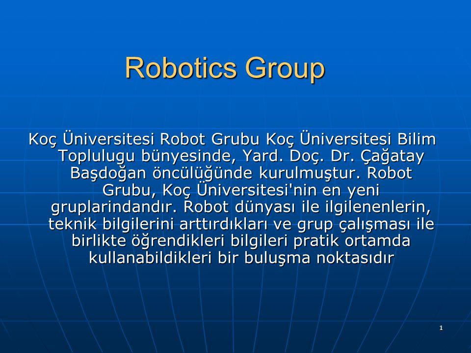 1 Robotics Group Koç Üniversitesi Robot Grubu Koç Üniversitesi Bilim Toplulugu bünyesinde, Yard. Doç. Dr. Çağatay Başdoğan öncülüğünde kurulmuştur. Ro