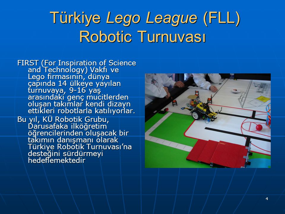 4 Türkiye Lego League (FLL) Robotic Turnuvası Türkiye Lego League (FLL) Robotic Turnuvası FIRST (For Inspiration of Science and Technology) Vakfı ve L
