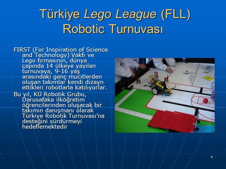 4 Türkiye Lego League (FLL) Robotic Turnuvası Türkiye Lego League (FLL) Robotic Turnuvası FIRST (For Inspiration of Science and Technology) Vakfı ve Lego firmasının, dünya çapında 14 ülkeye yayılan turnuvaya, 9-16 yaş arasındaki genç mucitlerden oluşan takımlar kendi dizayn ettikleri robotlarla katılıyorlar.