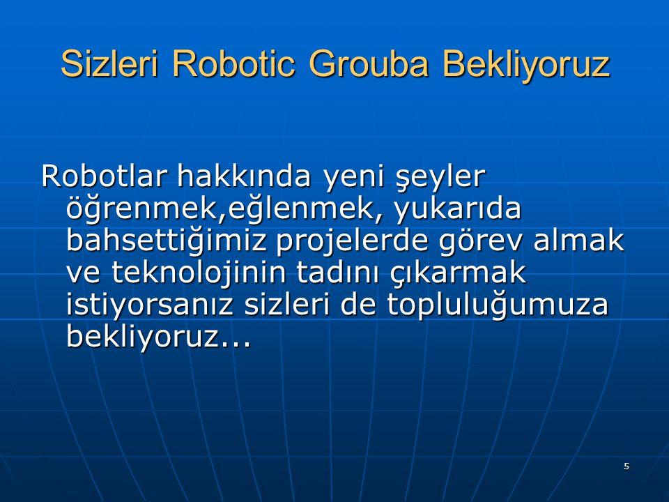 5 Sizleri Robotic Grouba Bekliyoruz Robotlar hakkında yeni şeyler öğrenmek,eğlenmek, yukarıda bahsettiğimiz projelerde görev almak ve teknolojinin tad