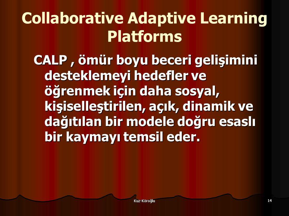 Kuz-Köroğlu 14 Collaborative Adaptive Learning Platforms CALP, ömür boyu beceri gelişimini desteklemeyi hedefler ve öğrenmek için daha sosyal, kişiselleştirilen, açık, dinamik ve dağıtılan bir modele doğru esaslı bir kaymayı temsil eder.