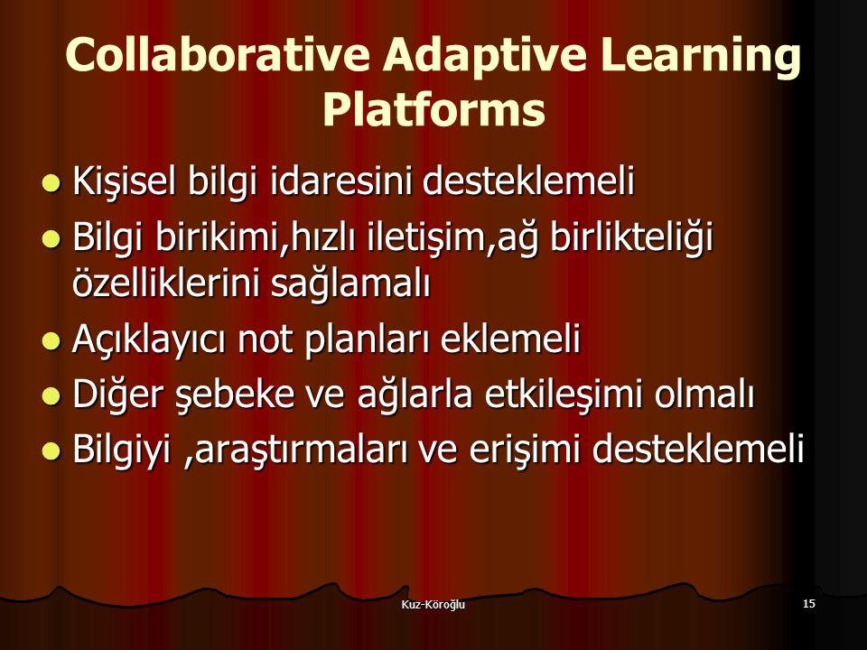 Kuz-Köroğlu 15 Collaborative Adaptive Learning Platforms Kişisel bilgi idaresini desteklemeli Kişisel bilgi idaresini desteklemeli Bilgi birikimi,hızlı iletişim,ağ birlikteliği özelliklerini sağlamalı Bilgi birikimi,hızlı iletişim,ağ birlikteliği özelliklerini sağlamalı Açıklayıcı not planları eklemeli Açıklayıcı not planları eklemeli Diğer şebeke ve ağlarla etkileşimi olmalı Diğer şebeke ve ağlarla etkileşimi olmalı Bilgiyi,araştırmaları ve erişimi desteklemeli Bilgiyi,araştırmaları ve erişimi desteklemeli