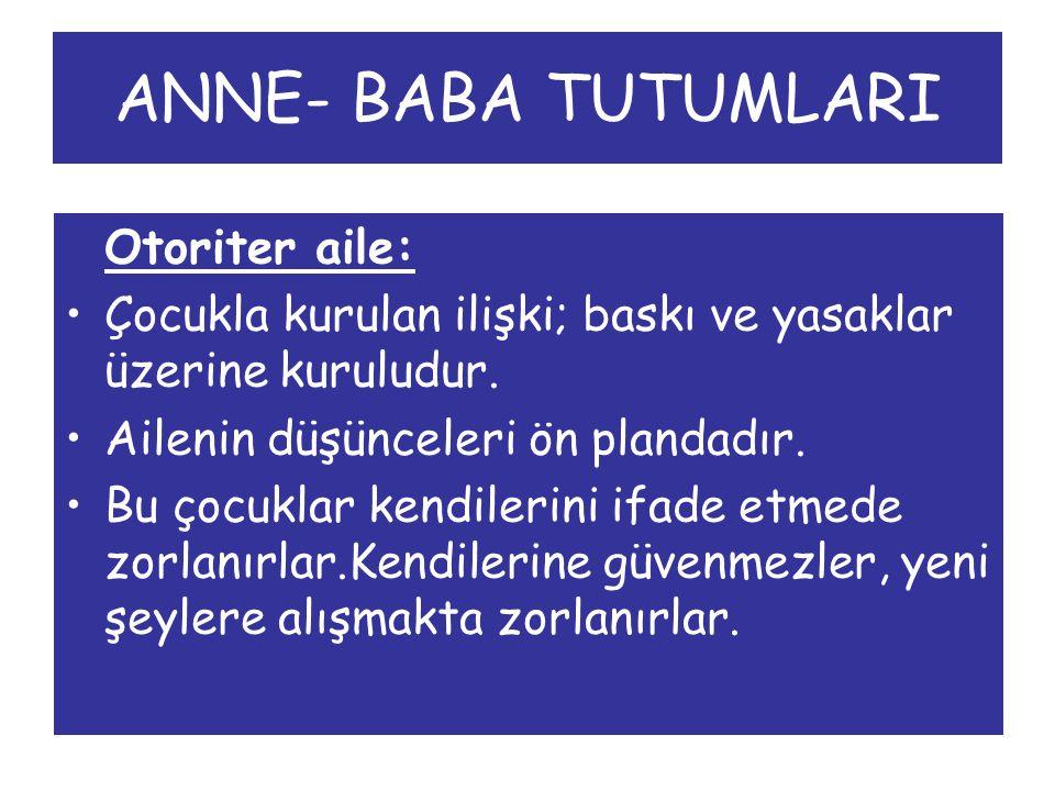 ANNE- BABA TUTUMLARI Otoriter aile: Çocukla kurulan ilişki; baskı ve yasaklar üzerine kuruludur.