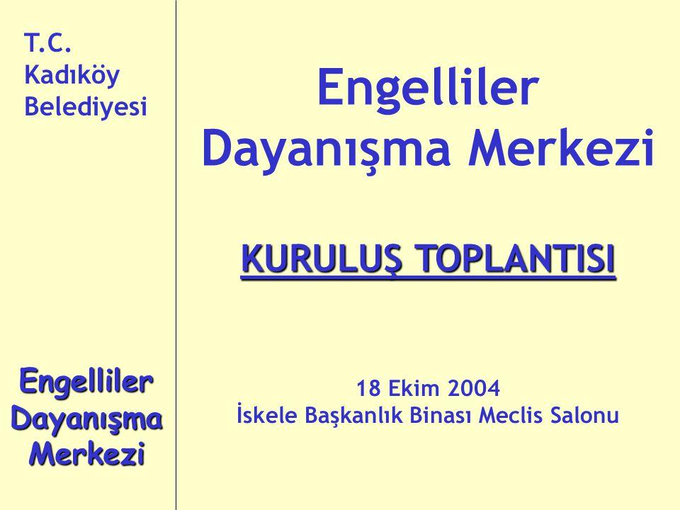 T.C. Kadıköy Belediyesi Engelliler Dayanışma Merkezi KURULUŞ TOPLANTISI 18 Ekim 2004 İskele Başkanlık Binası Meclis Salonu Engelliler Dayanışma Merkez