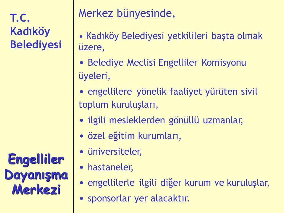 Merkez bünyesinde, Kadıköy Belediyesi yetkilileri başta olmak üzere, Belediye Meclisi Engelliler Komisyonu üyeleri, engellilere yönelik faaliyet yürüten sivil toplum kuruluşları, ilgili mesleklerden gönüllü uzmanlar, özel eğitim kurumları, üniversiteler, hastaneler, engellilerle ilgili diğer kurum ve kuruluşlar, sponsorlar yer alacaktır.