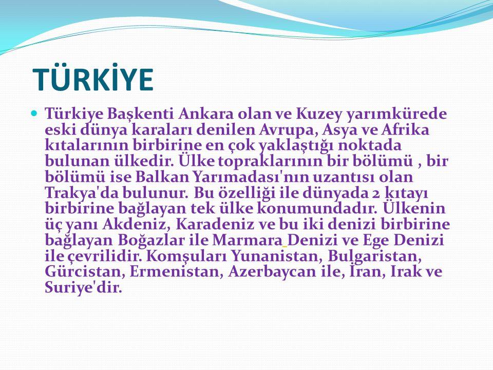 TÜRKİYE Türkiye Başkenti Ankara olan ve Kuzey yarımkürede eski dünya karaları denilen Avrupa, Asya ve Afrika kıtalarının birbirine en çok yaklaştığı noktada bulunan ülkedir.
