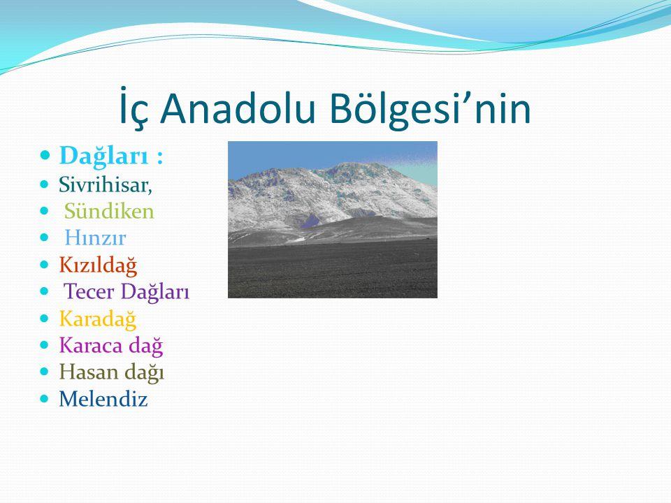 İç Anadolu Bölgesi'nin Dağları : Sivrihisar, Sündiken Hınzır Kızıldağ Tecer Dağları Karadağ Karaca dağ Hasan dağı Melendiz