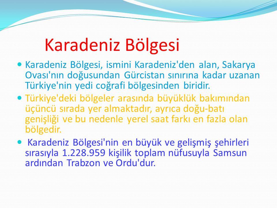 Karadeniz Bölgesi Karadeniz Bölgesi, ismini Karadeniz den alan, Sakarya Ovası nın doğusundan Gürcistan sınırına kadar uzanan Türkiye nin yedi coğrafi bölgesinden biridir.