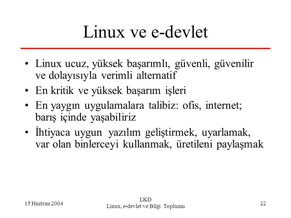15 Haziran 2004 LKD Linux, e-devlet ve Bilgi Toplumu 22 Linux ve e-devlet Linux ucuz, yüksek başarımlı, güvenli, güvenilir ve dolayısıyla verimli alternatif En kritik ve yüksek başarım işleri En yaygın uygulamalara talibiz: ofis, internet; barış içinde yaşabiliriz İhtiyaca uygun yazılım geliştirmek, uyarlamak, var olan binlerceyi kullanmak, üretileni paylaşmak