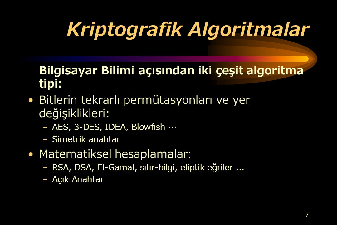 6 Kriptografik İlkeler temelinde: –Anahtar gizliliği –Güçlü algoritmalar (NP-hard) –{Mesaj/Şifreli_metin} çiftinden anahtar tahmini güç –Gerekli anaht