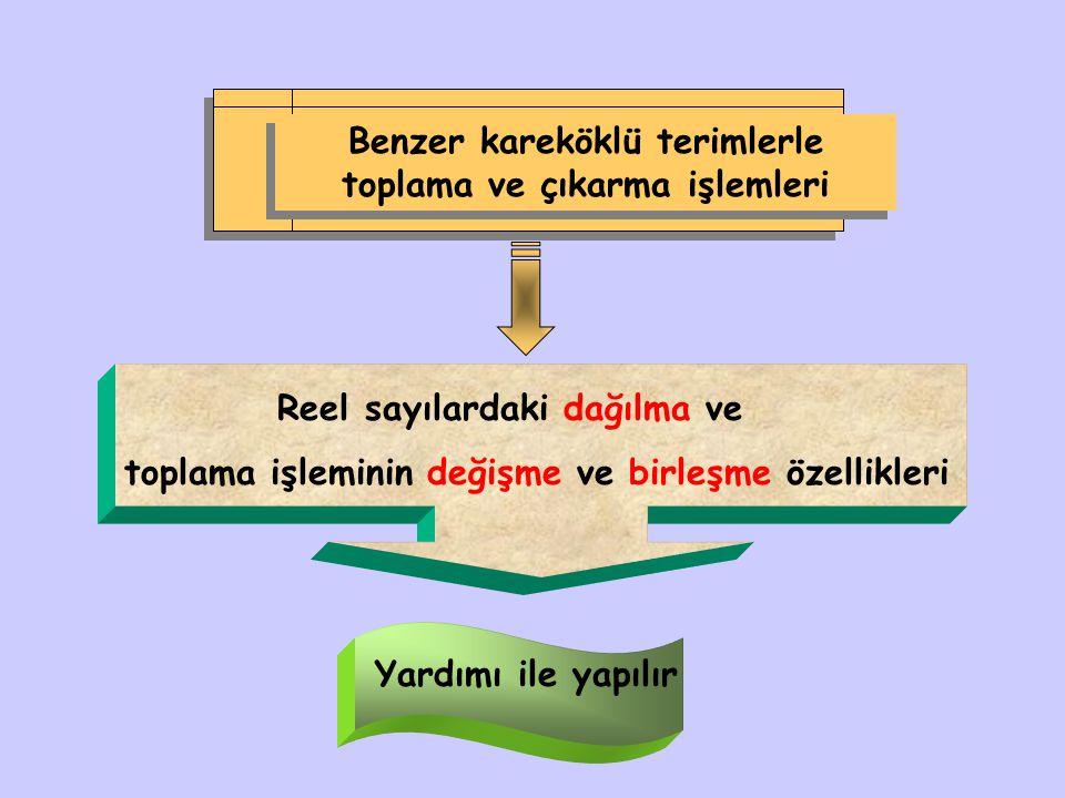 Benzer kareköklü terimlerle toplama ve çıkarma işlemleri Reel sayılardaki dağılma ve toplama işleminin değişme ve birleşme özellikleri Yardımı ile yap