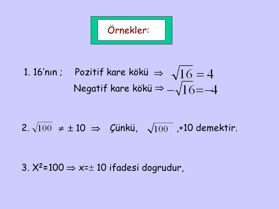 Örnekler: 1. 16'nın ;Pozitif kare kökü  Negatif kare kökü  2.   10  Çünkü,,+10 demektir. 3. X 2 =100  x=  10 ifadesi dogrudur,