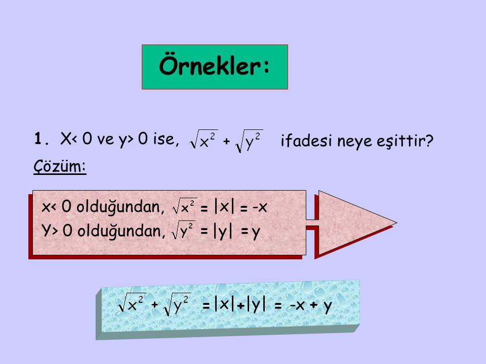 Örnekler: 1. X 0 ise, ifadesi neye eşittir? Çözüm: x< 0 olduğundan, = |x| = -x Y> 0 olduğundan,=|y|=y = |x||y| += -x+y