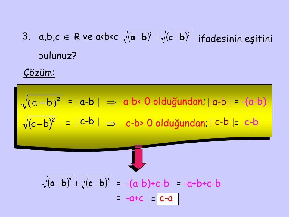 3. a,b,c  R ve a<b<c ifadesinin eşitini bulunuz? Çözüm: =  a-b   a-b< 0 olduğundan;  a-b  =-(a-b) =  c-b   c-b> 0 olduğundan;  c-b  = c-b =