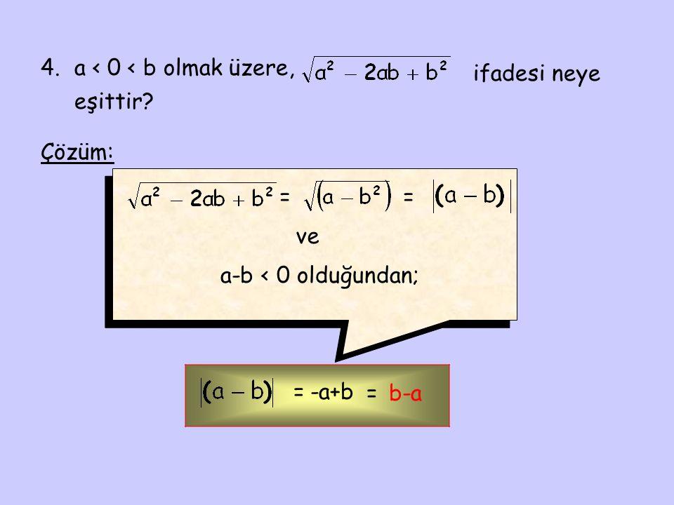 4.a < 0 < b olmak üzere, ifadesi neye eşittir? Çözüm: = ve a-b < 0 olduğundan; = =-a+b =b-a