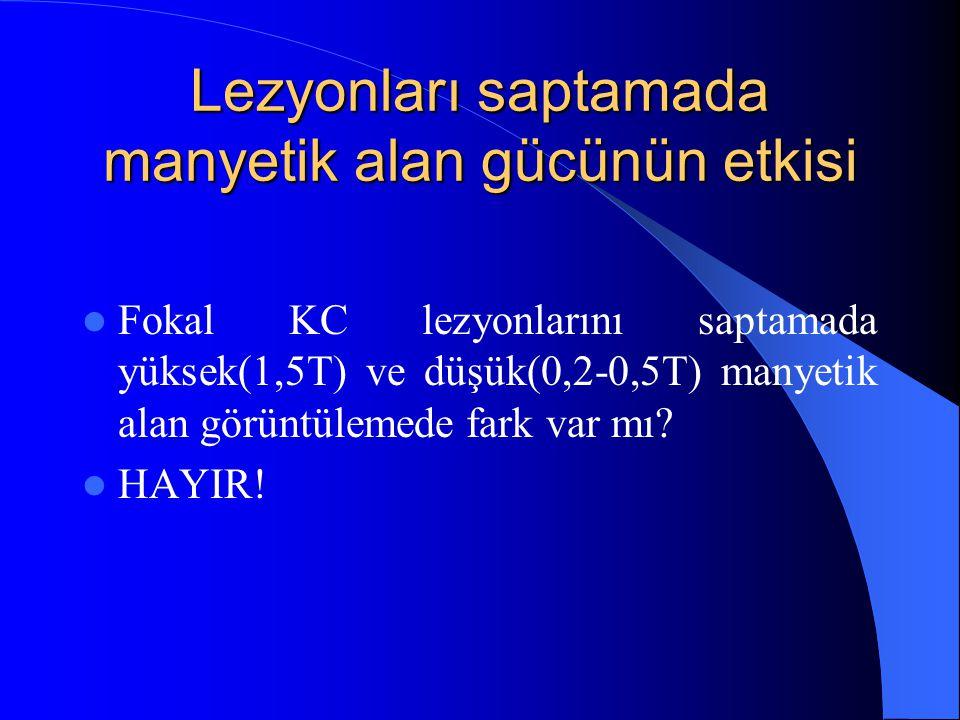 Lezyonları saptamada manyetik alan gücünün etkisi Fokal KC lezyonlarını saptamada yüksek(1,5T) ve düşük(0,2-0,5T) manyetik alan görüntülemede fark var