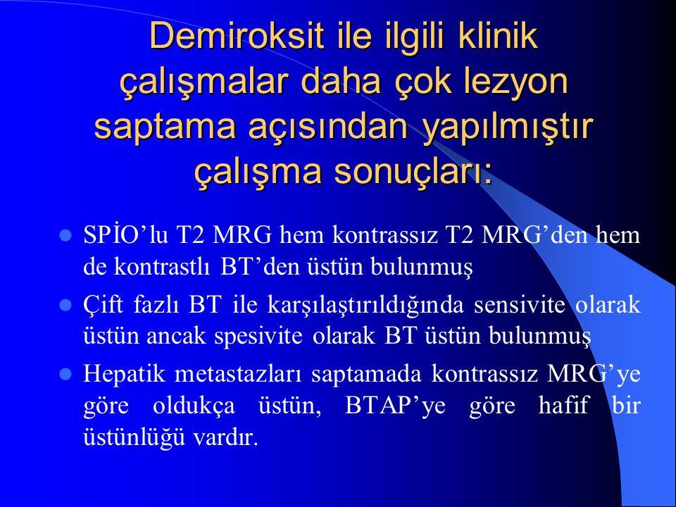 Demiroksit ile ilgili klinik çalışmalar daha çok lezyon saptama açısından yapılmıştır çalışma sonuçları: SPİO'lu T2 MRG hem kontrassız T2 MRG'den hem