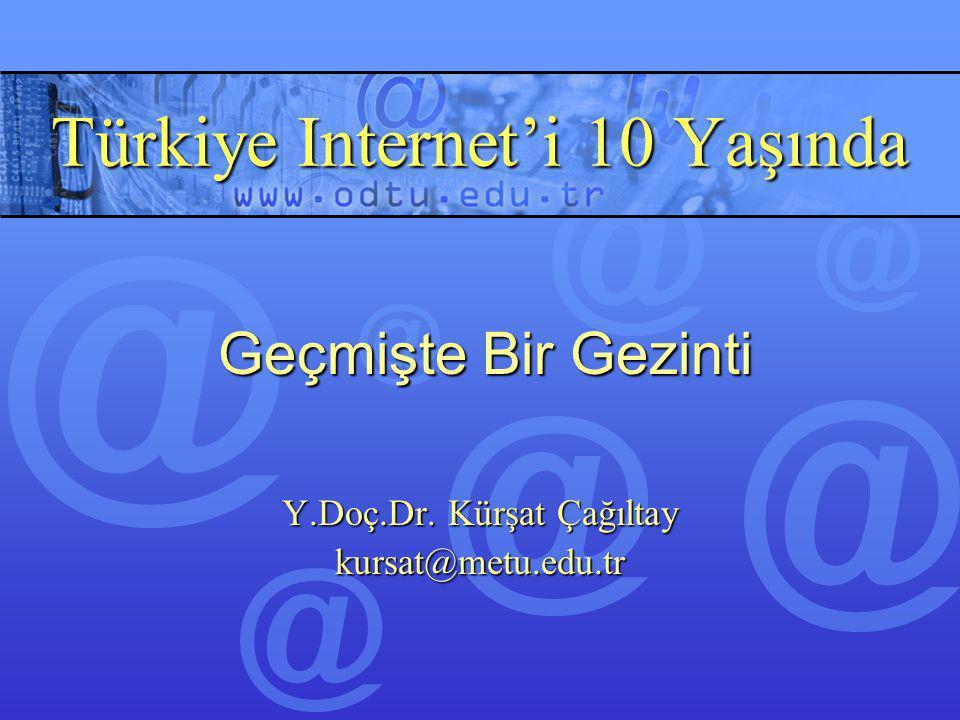 Türkiye Internet'i 10 Yaşında Y.Doç.Dr. Kürşat Çağıltay kursat@metu.edu.tr Geçmişte Bir Gezinti