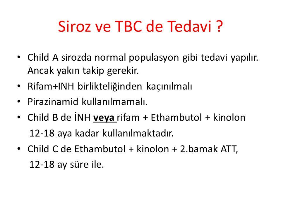 Siroz ve TBC de Tedavi ? Child A sirozda normal populasyon gibi tedavi yapılır. Ancak yakın takip gerekir. Rifam+INH birlikteliğinden kaçınılmalı Pira