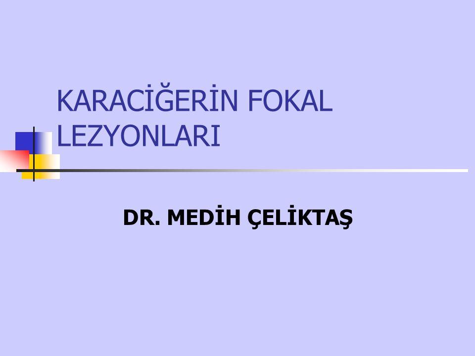 KARACİĞERİN FOKAL LEZYONLARI DR. MEDİH ÇELİKTAŞ