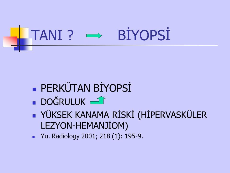 TANI ? BİYOPSİ PERKÜTAN BİYOPSİ DOĞRULUK YÜKSEK KANAMA RİSKİ (HİPERVASKÜLER LEZYON-HEMANJİOM) Yu. Radiology 2001; 218 (1): 195-9.