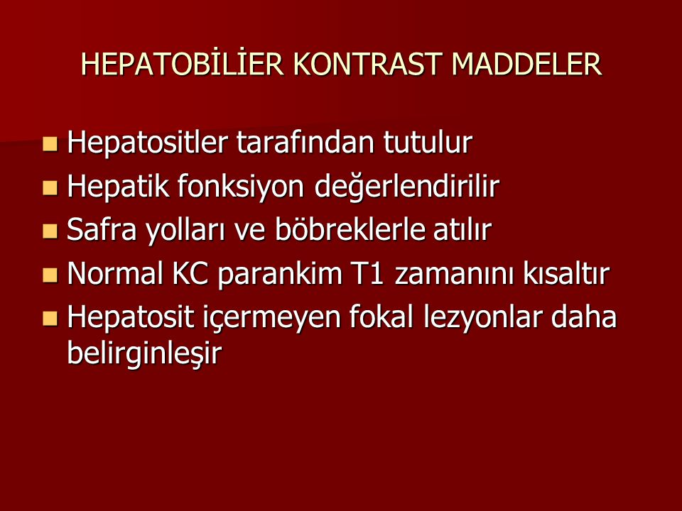 HEPATOBİLİER KONTRAST MADDELER Hepatositler tarafından tutulur Hepatositler tarafından tutulur Hepatik fonksiyon değerlendirilir Hepatik fonksiyon değerlendirilir Safra yolları ve böbreklerle atılır Safra yolları ve böbreklerle atılır Normal KC parankim T1 zamanını kısaltır Normal KC parankim T1 zamanını kısaltır Hepatosit içermeyen fokal lezyonlar daha belirginleşir Hepatosit içermeyen fokal lezyonlar daha belirginleşir