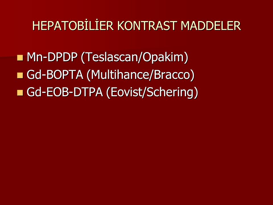 HEPATOBİLİER KONTRAST MADDELER Mn-DPDP (Teslascan/Opakim) Mn-DPDP (Teslascan/Opakim) Gd-BOPTA (Multihance/Bracco) Gd-BOPTA (Multihance/Bracco) Gd-EOB-DTPA (Eovist/Schering) Gd-EOB-DTPA (Eovist/Schering)