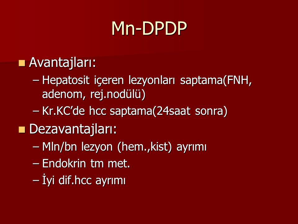 Mn-DPDP Avantajları: Avantajları: –Hepatosit içeren lezyonları saptama(FNH, adenom, rej.nodülü) –Kr.KC'de hcc saptama(24saat sonra) Dezavantajları: Dezavantajları: –Mln/bn lezyon (hem.,kist) ayrımı –Endokrin tm met.