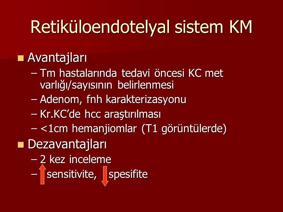 Retiküloendotelyal sistem KM Avantajları Avantajları –Tm hastalarında tedavi öncesi KC met varlığı/sayısının belirlenmesi –Adenom, fnh karakterizasyonu –Kr.KC'de hcc araştırılması –<1cm hemanjiomlar (T1 görüntülerde) Dezavantajları Dezavantajları –2 kez inceleme – sensitivite, spesifite