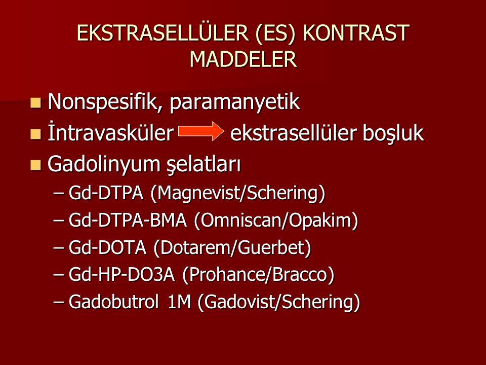 EKSTRASELLÜLER (ES) KONTRAST MADDELER Nonspesifik, paramanyetik Nonspesifik, paramanyetik İntravasküler ekstrasellüler boşluk İntravasküler ekstrasellüler boşluk Gadolinyum şelatları Gadolinyum şelatları –Gd-DTPA (Magnevist/Schering) –Gd-DTPA-BMA (Omniscan/Opakim) –Gd-DOTA (Dotarem/Guerbet) –Gd-HP-DO3A (Prohance/Bracco) –Gadobutrol 1M (Gadovist/Schering)