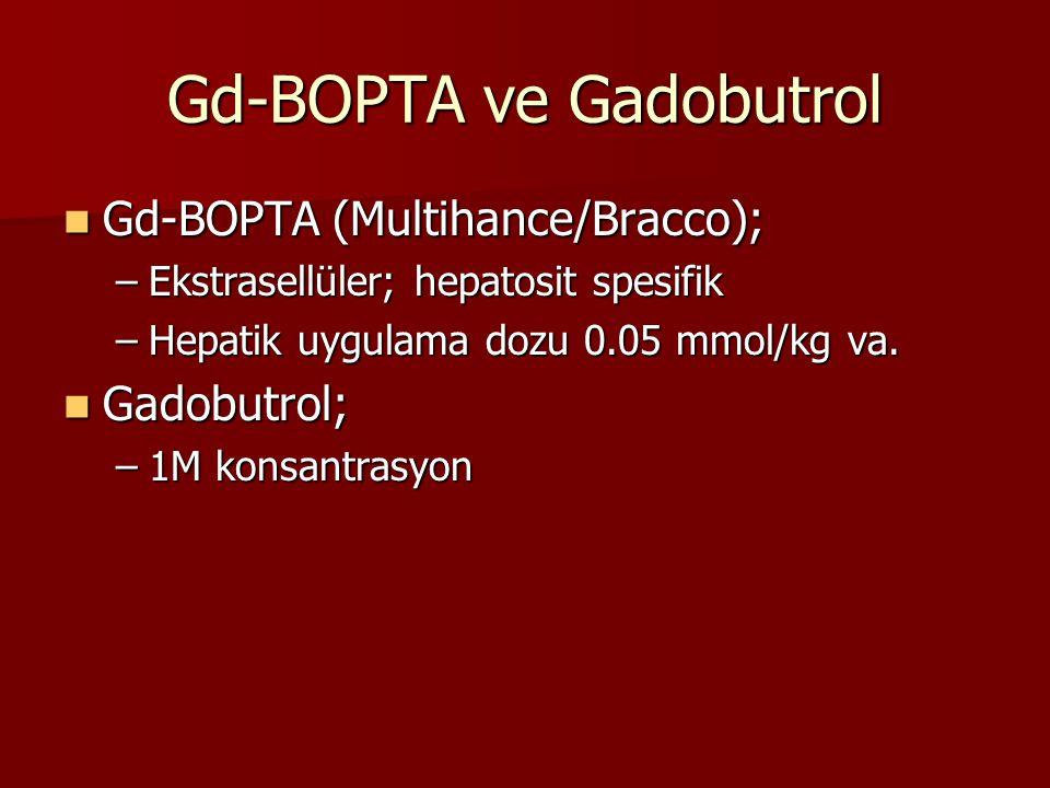Gd-BOPTA ve Gadobutrol Gd-BOPTA (Multihance/Bracco); Gd-BOPTA (Multihance/Bracco); –Ekstrasellüler; hepatosit spesifik –Hepatik uygulama dozu 0.05 mmol/kg va.
