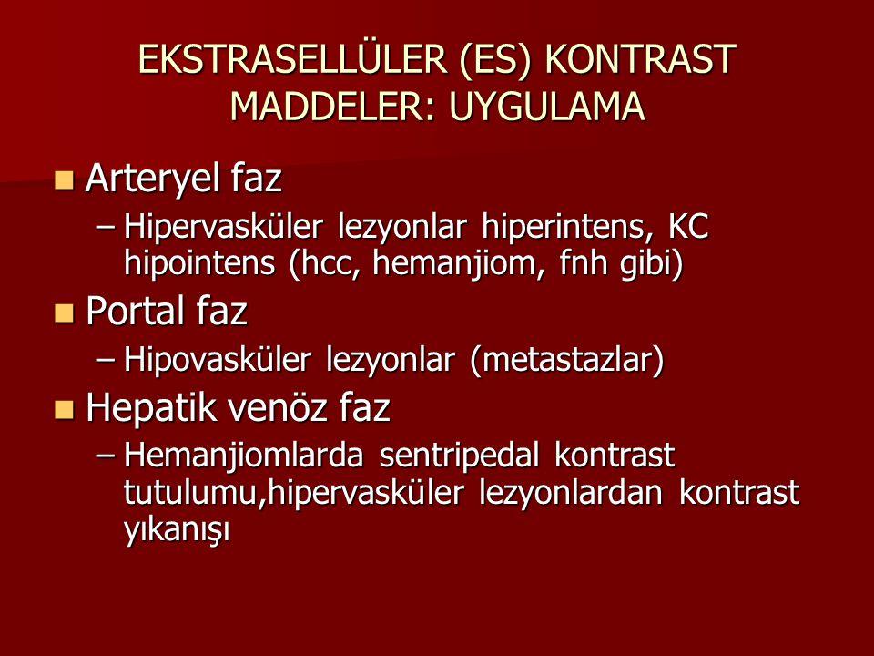 EKSTRASELLÜLER (ES) KONTRAST MADDELER: UYGULAMA Arteryel faz Arteryel faz –Hipervasküler lezyonlar hiperintens, KC hipointens (hcc, hemanjiom, fnh gib
