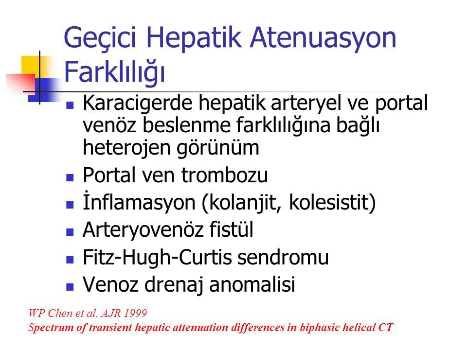Geçici Hepatik Atenuasyon Farklılığı Karacigerde hepatik arteryel ve portal venöz beslenme farklılığına bağlı heterojen görünüm Portal ven trombozu İnflamasyon (kolanjit, kolesistit) Arteryovenöz fistül Fitz-Hugh-Curtis sendromu Venoz drenaj anomalisi WP Chen et al.