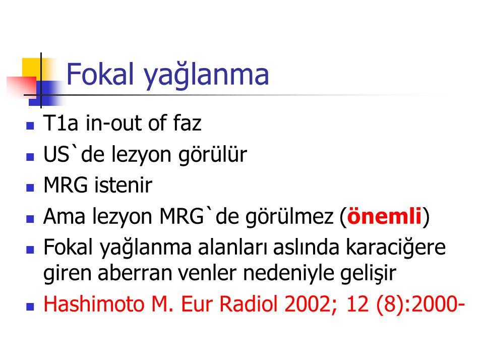 Fokal yağlanma T1a in-out of faz US`de lezyon görülür MRG istenir Ama lezyon MRG`de görülmez (önemli) Fokal yağlanma alanları aslında karaciğere giren aberran venler nedeniyle gelişir Hashimoto M.