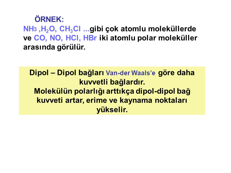 ÖRNEK: NH 3,H 2 O, CH 3 Cl...gibi çok atomlu moleküllerde ve CO, NO, HCl, HBr iki atomlu polar moleküller arasında görülür. Dipol – Dipol bağları Van-
