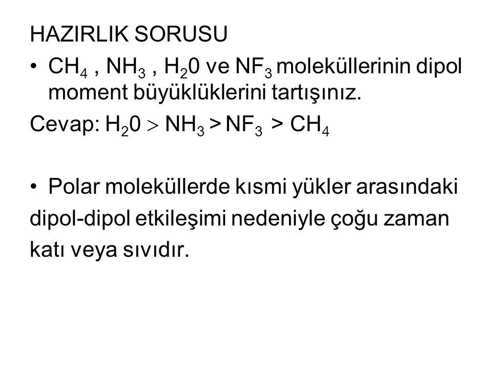 HAZIRLIK SORUSU CH 4, NH 3, H 2 0 ve NF 3 moleküllerinin dipol moment büyüklüklerini tartışınız. Cevap: H 2 0  NH 3 > NF 3 > CH 4 Polar moleküllerde