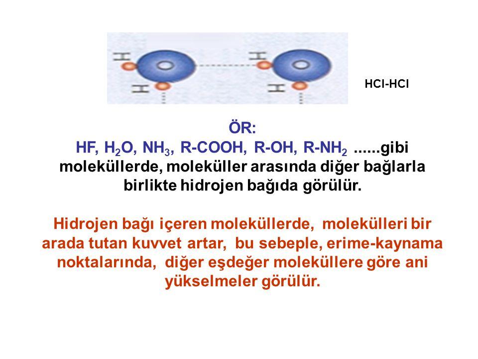ÖR: HF, H 2 O, NH 3, R-COOH, R-OH, R-NH 2......gibi moleküllerde, moleküller arasında diğer bağlarla birlikte hidrojen bağıda görülür. Hidrojen bağı i