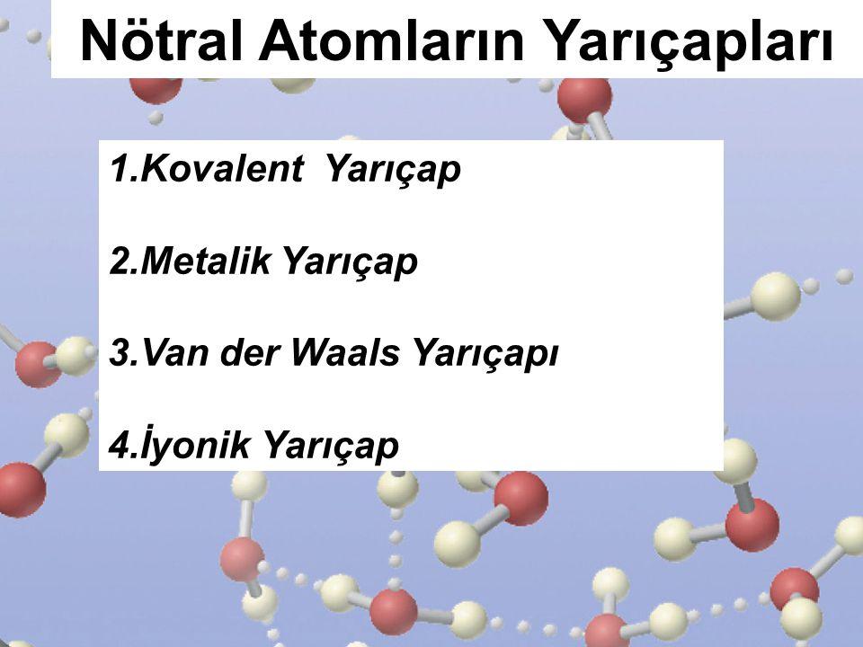 Nötral Atomların Yarıçapları 1.Kovalent Yarıçap 2.Metalik Yarıçap 3.Van der Waals Yarıçapı 4.İyonik Yarıçap