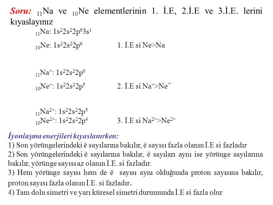 Soru: 11 Na ve 10 Ne elementlerinin 1. İ.E, 2.İ.E ve 3.İ.E. lerini kıyaslayınız 11 Na: 1s 2 2s 2 2p 6 3s 1 10 Ne: 1s 2 2s 2 2p 6 1. İ.E si Ne>Na 11 Na