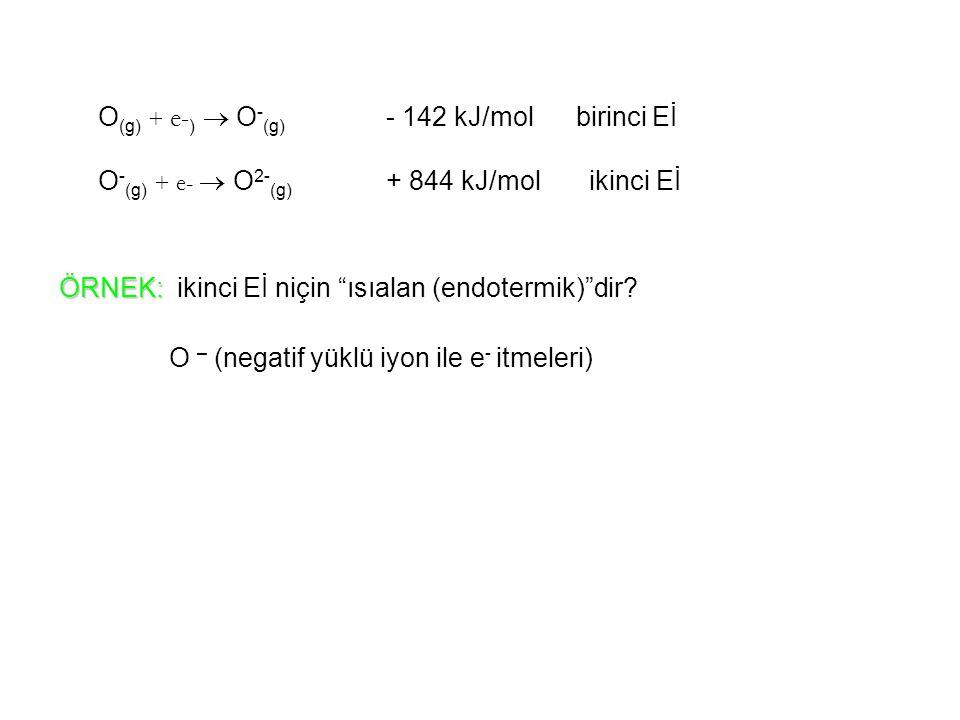 """O (g) + e- )  O - (g) - 142 kJ/mol birinci Eİ O - (g) + e-  O 2- (g) + 844 kJ/mol ikinci Eİ ÖRNEK: ÖRNEK: ikinci Eİ niçin """"ısıalan (endotermik)""""dir?"""