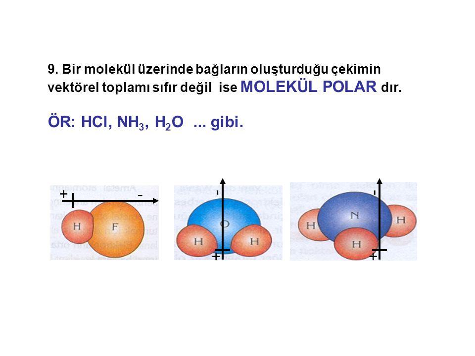 9. Bir molekül üzerinde bağların oluşturduğu çekimin vektörel toplamı sıfır değil ise MOLEKÜL POLAR dır. ÖR: HCl, NH 3, H 2 O... gibi. +- + - + -