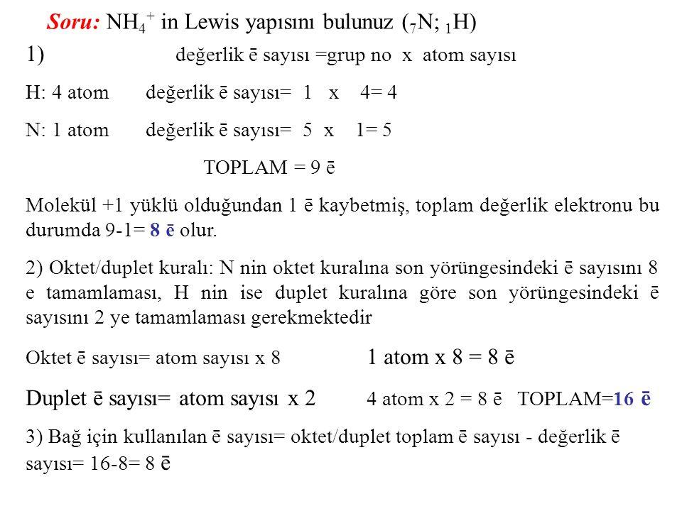 Soru: NH 4 + in Lewis yapısını bulunuz ( 7 N; 1 H) 1) değerlik ē sayısı =grup no x atom sayısı H: 4 atom değerlik ē sayısı= 1 x 4= 4 N: 1 atom değerli