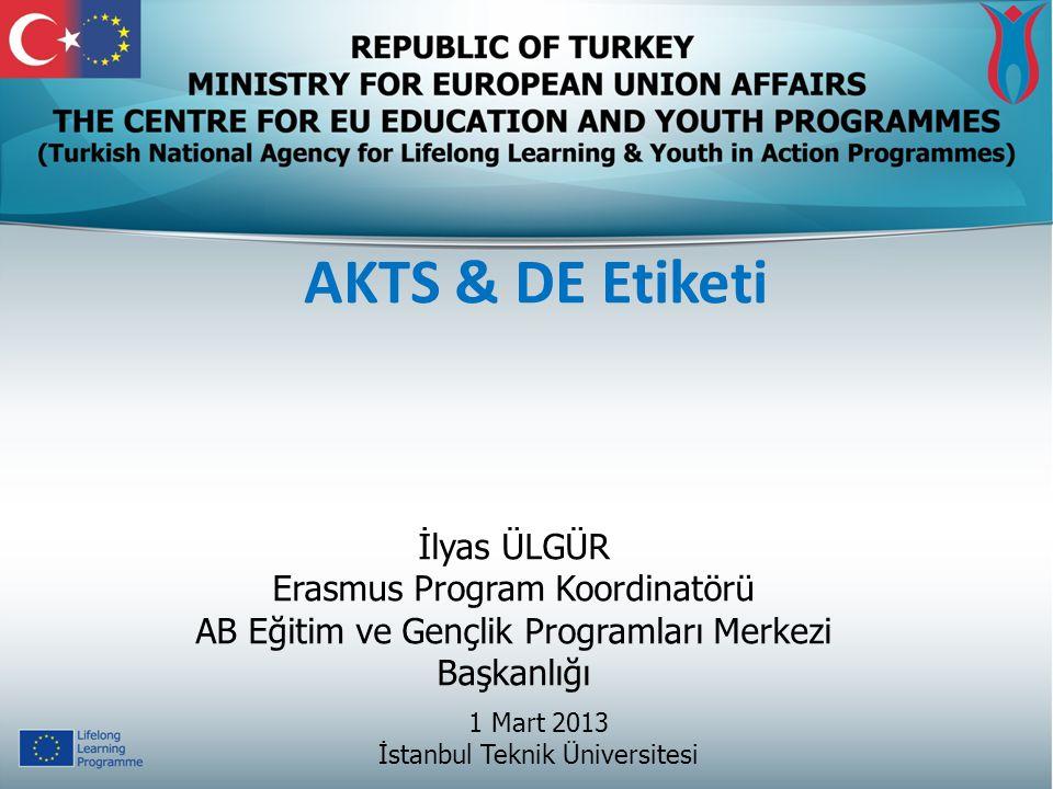 AKTS & DE Etiketi 1 Mart 2013 İstanbul Teknik Üniversitesi İlyas ÜLGÜR Erasmus Program Koordinatörü AB Eğitim ve Gençlik Programları Merkezi Başkanlığ