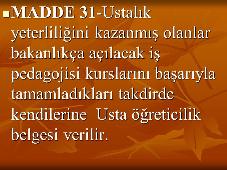 MADDE 31-Ustalık yeterliliğini kazanmış olanlar bakanlıkça açılacak iş pedagojisi kurslarını başarıyla tamamladıkları takdirde kendilerine Usta öğreti
