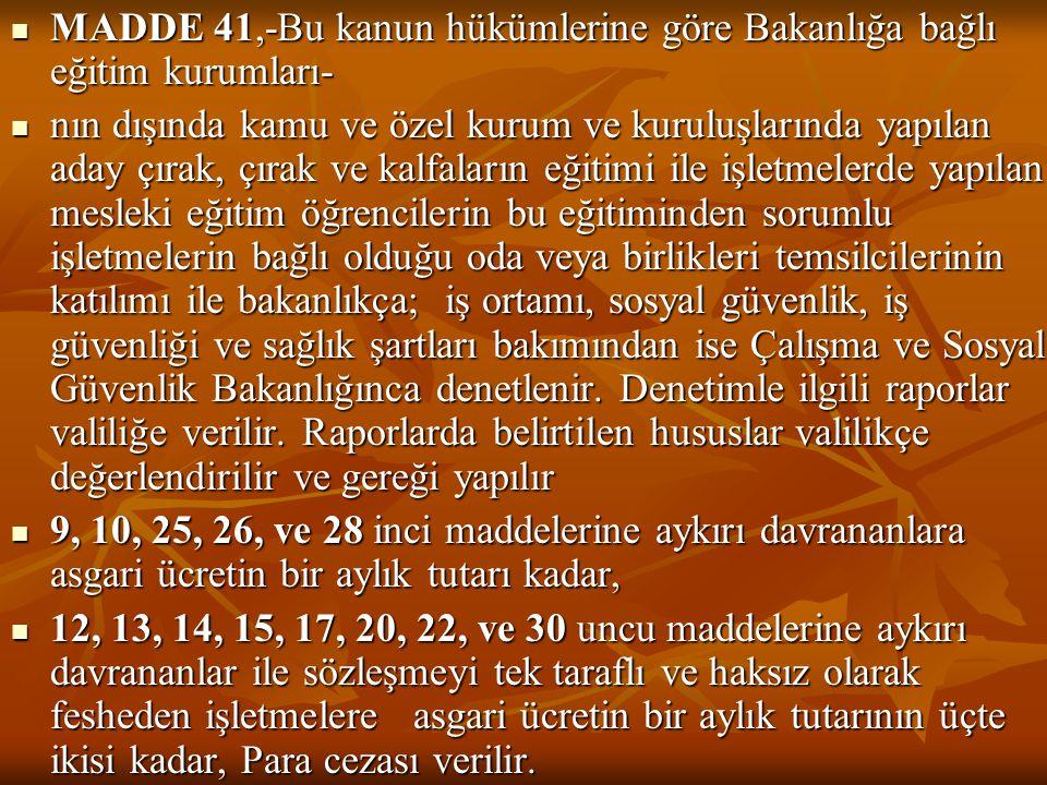 MADDE 41,-Bu kanun hükümlerine göre Bakanlığa bağlı eğitim kurumları- nın dışında kamu ve özel kurum ve kuruluşlarında yapılan aday çırak, çırak ve ka