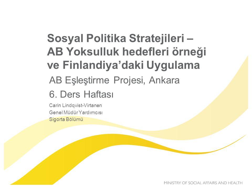 AB 2020 Yoksulluk hedefleri  2020 yılına kadar AB'de yoksulluğu 20 milyona indirmek  Üzerinde mutabık kalınan üç gösterge Hanelerde yaşayan insan sayısı –Yoksulluk seviyesinin altındaki hane geliri (%60 orta gelir) –Düşük çalışma yoğunluğu (potansiyelin < %20) –Materyal yoksunluğu (9 üzerinden en az 4)  Finlandiya'da 900 000 => hedef 150 000 kişi  AB'de 200 milyon kişi