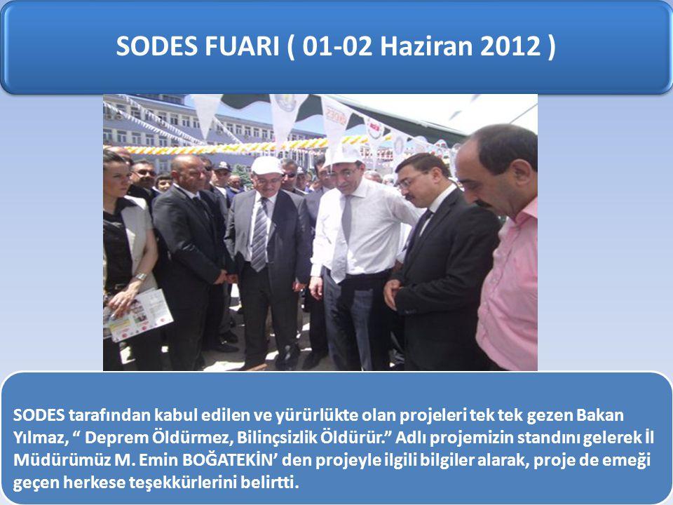 SODES FUARI ( 01-02 Haziran 2012 ) SODES tarafından kabul edilen ve yürürlükte olan projeleri tek tek gezen Bakan Yılmaz, Deprem Öldürmez, Bilinçsizlik Öldürür. Adlı projemizin standını gelerek İl Müdürümüz M.